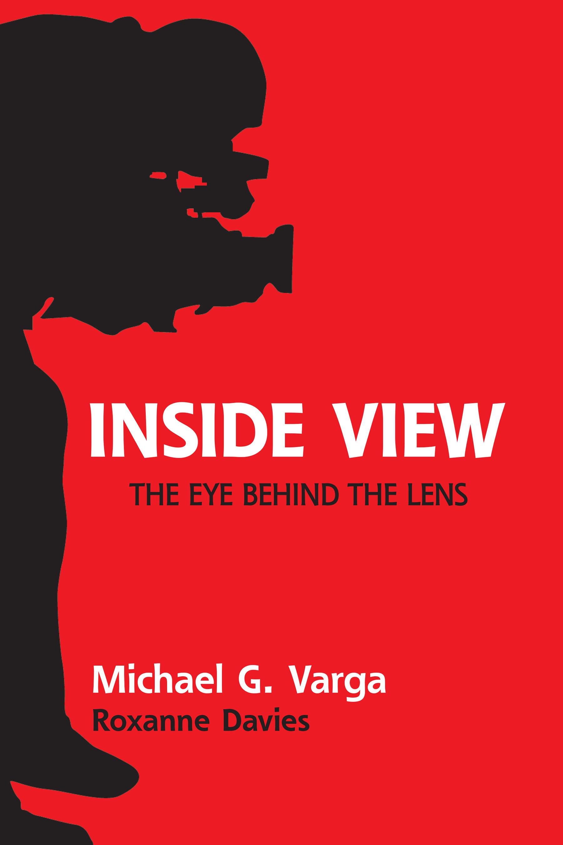 Inside View: The Eye Behind the Lens by Michael G. Varga with Roxanne Davies